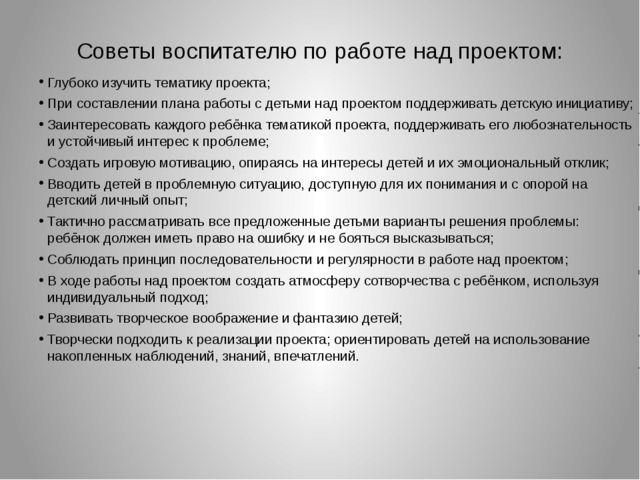 Советы воспитателю по работе над проектом: Глубоко изучить тематику проекта;...