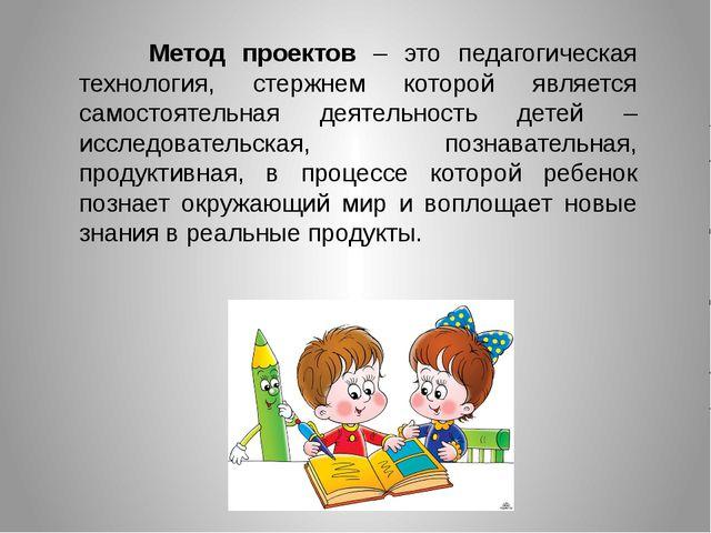 Метод проектов – это педагогическая технология, стержнем которой является с...