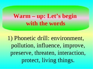 Warm – up: Let's begin with the words 1) Phonetic drill: environment, pollut