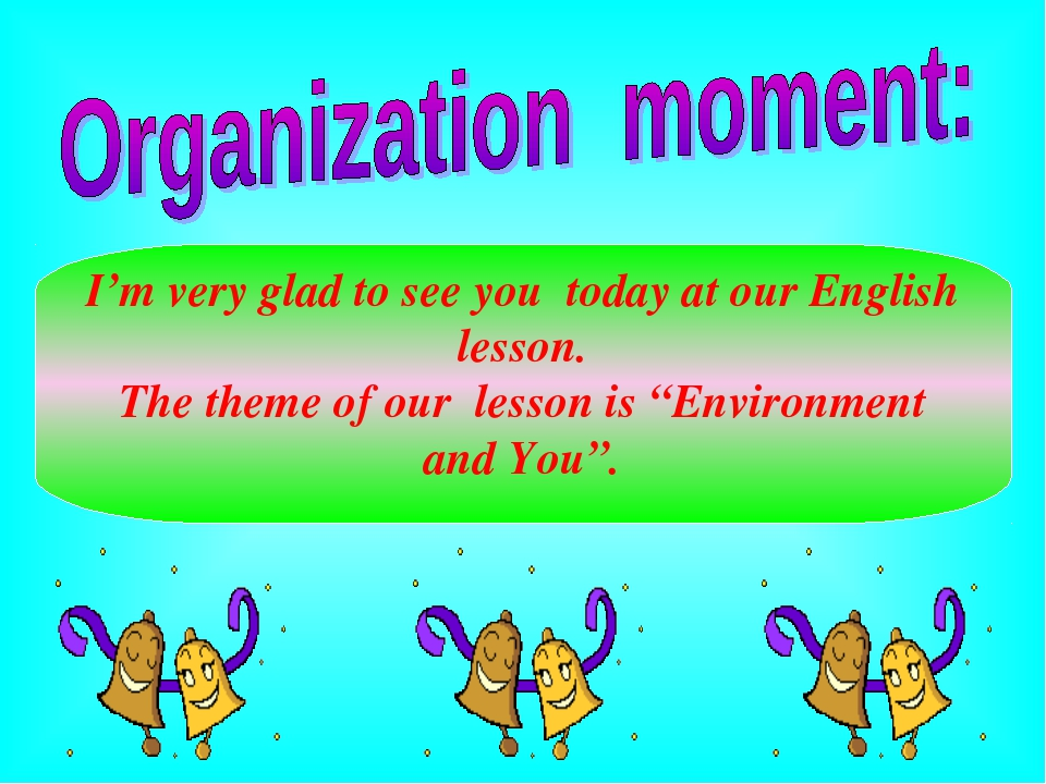 I'm very glad to see you today at our English lesson. The theme of our lesson...