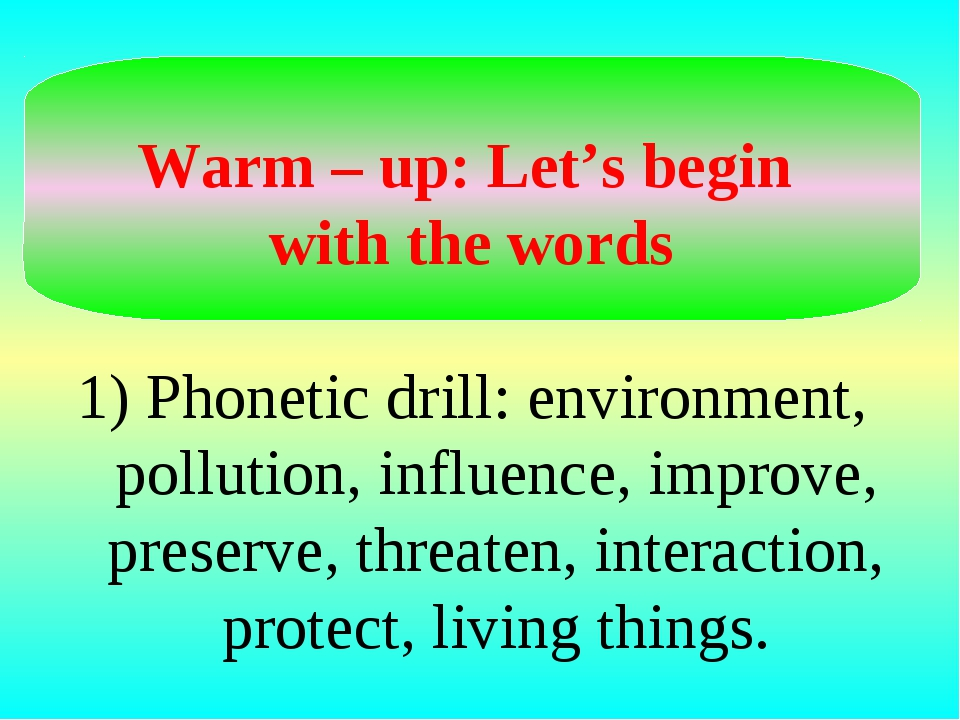 Warm – up: Let's begin with the words 1) Phonetic drill: environment, pollut...