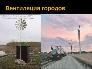 Вентиляция городов 1-Ветряной насос «Ромашка» производства СССР 2-Лопасти в
