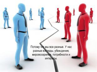Потому что мы все разные. У нас разные взгляды, убеждения, мировоззрения, по