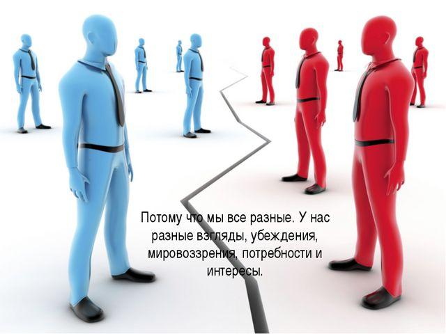 Потому что мы все разные. У нас разные взгляды, убеждения, мировоззрения, по...