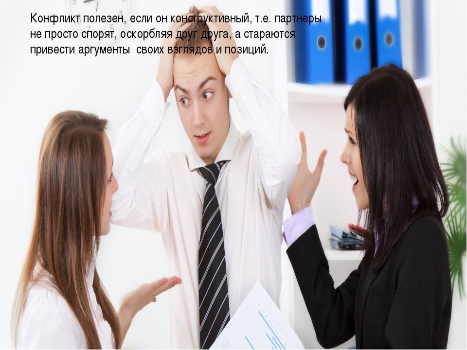 Конфликт полезен, если он конструктивный, т.е. партнеры не просто спорят, ос...