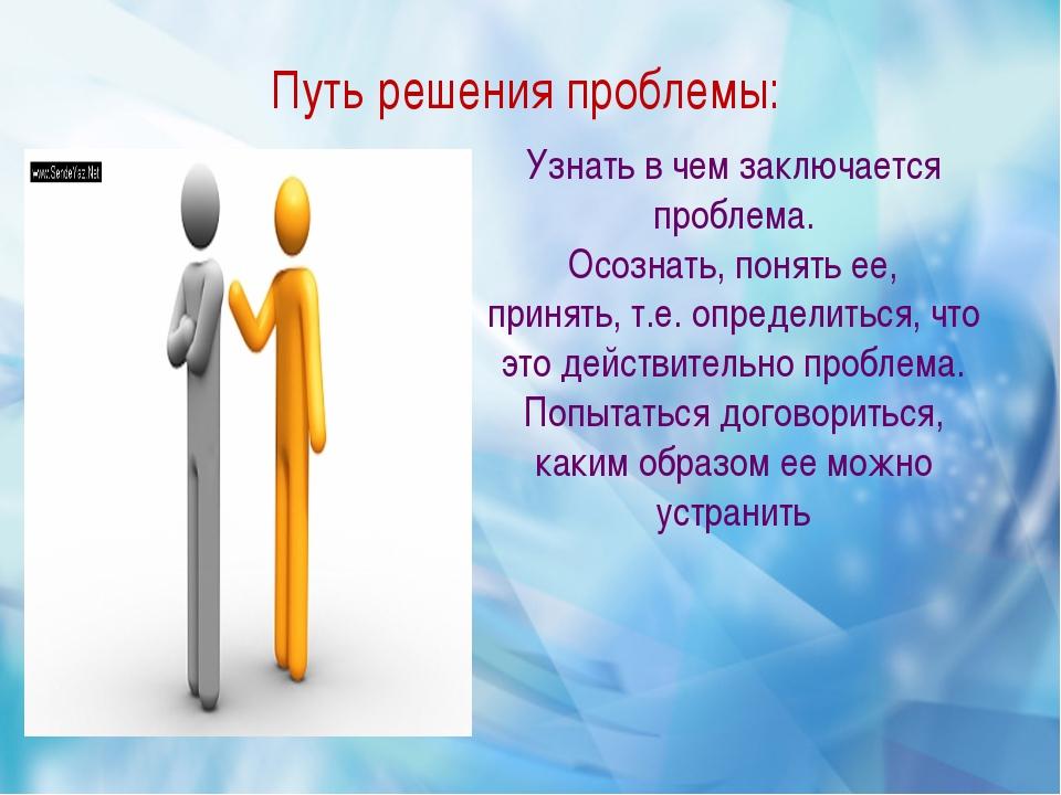 Путь решения проблемы: Узнать в чем заключается проблема. Осознать, понять е...