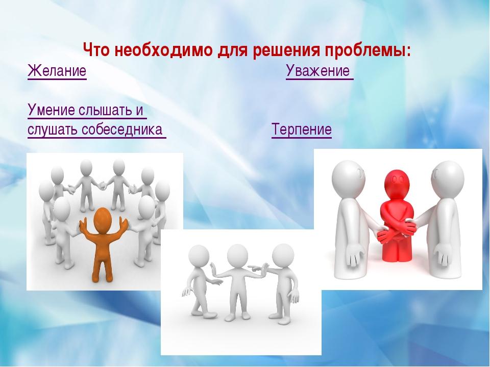 Что необходимо для решения проблемы: Желание Уважение Умение слышать и слуша...