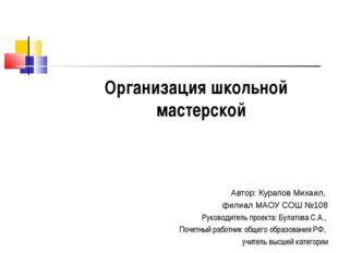 Организация школьной мастерской Автор: Курапов Михаил, филиал МАОУ СОШ №108 Р