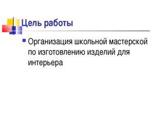 Цель работы Организация школьной мастерской по изготовлению изделий для интер