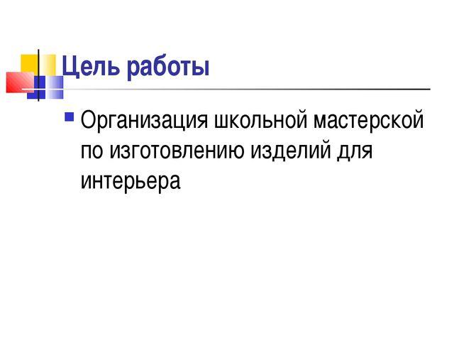 Цель работы Организация школьной мастерской по изготовлению изделий для интер...