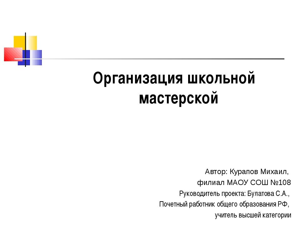 Организация школьной мастерской Автор: Курапов Михаил, филиал МАОУ СОШ №108 Р...
