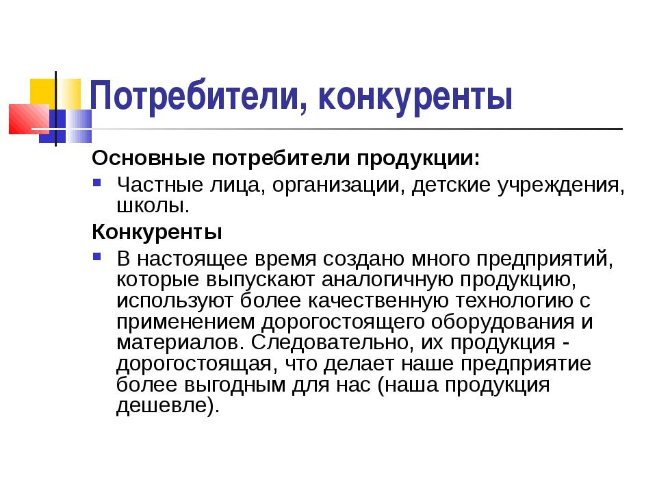Потребители, конкуренты Основные потребители продукции: Частные лица, организ...