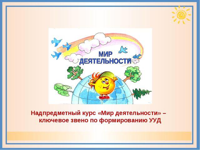 Надпредметный курс «Мир деятельности» – ключевое звено по формированию УУД