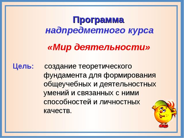 «Мир деятельности» Цель: создание теоретического фундамента для формирования...