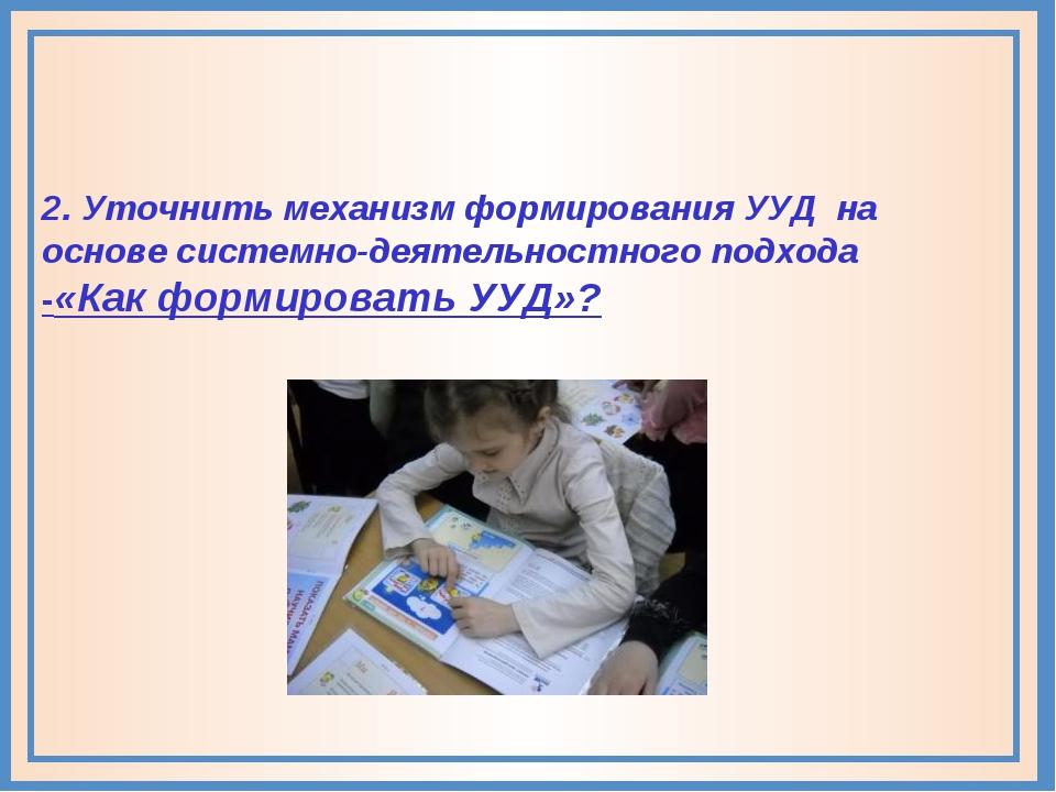 2. Уточнить механизм формирования УУД на основе системно-деятельностного подх...