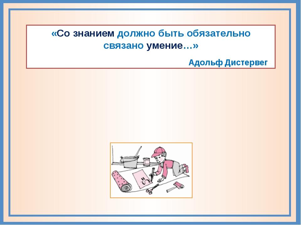 «Со знанием должно быть обязательно связано умение…» Адольф Дистервег