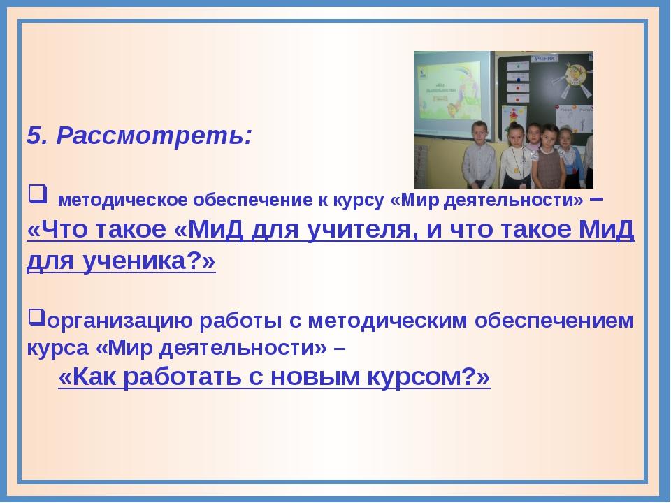 5. Рассмотреть: методическое обеспечение к курсу «Мир деятельности» – «Что та...