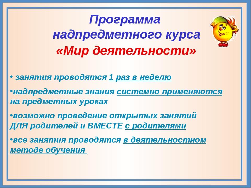 Программа надпредметного курса «Мир деятельности» занятия проводятся 1 раз в...