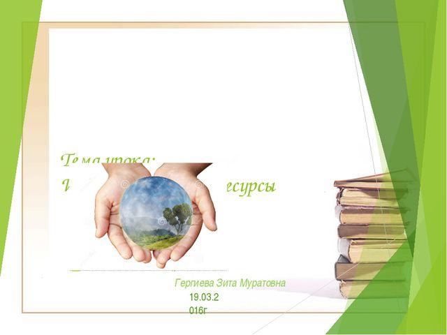 Тема урока: Информационные ресурсы Гергиева Зита Муратовна 19.03.2016г