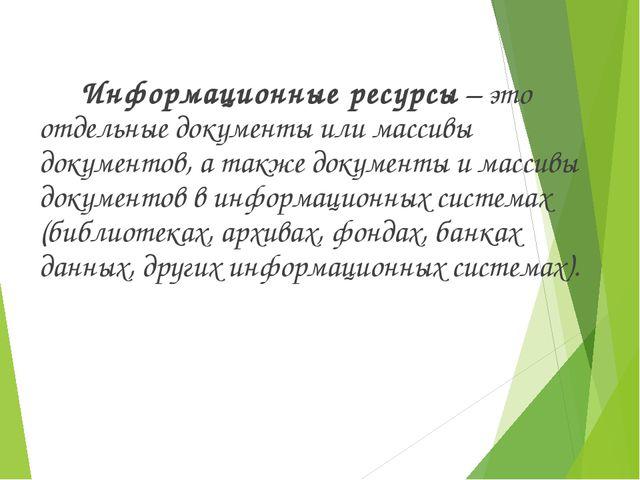 Информационные ресурсы – это отдельные документы или массивы документов, а т...