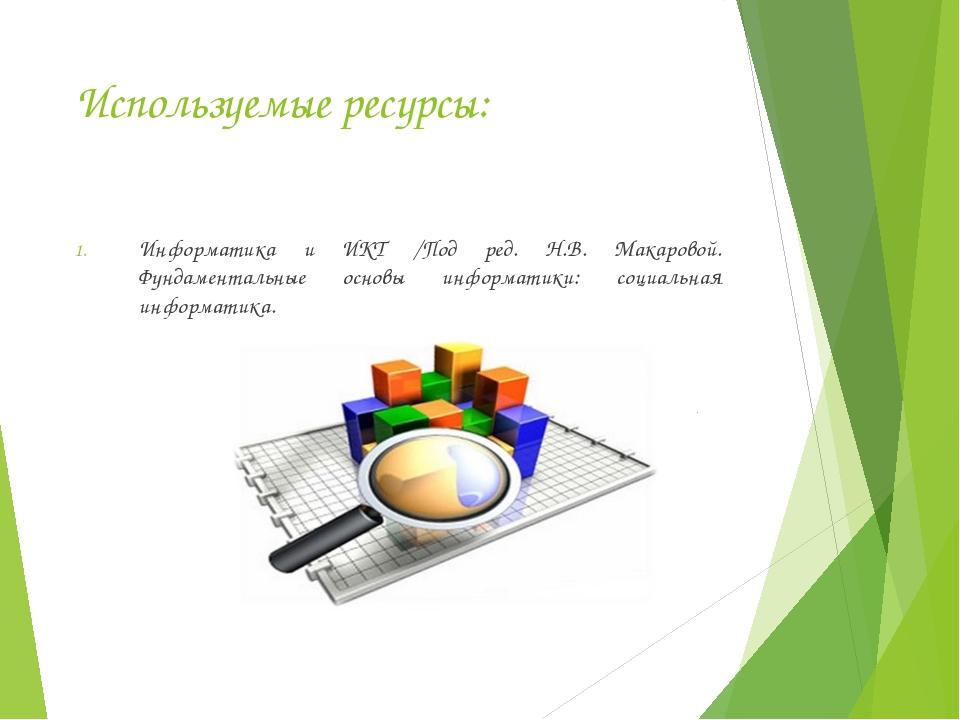 Используемые ресурсы: Информатика и ИКТ /Под ред. Н.В. Макаровой. Фундаментал...
