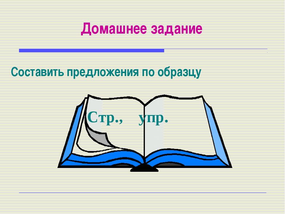 Домашнее задание Составить предложения по образцу Стр., упр.