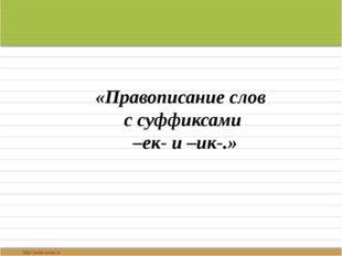 «Правописание слов с суффиксами –ек- и –ик-.» Выполнила учитель начальных кла