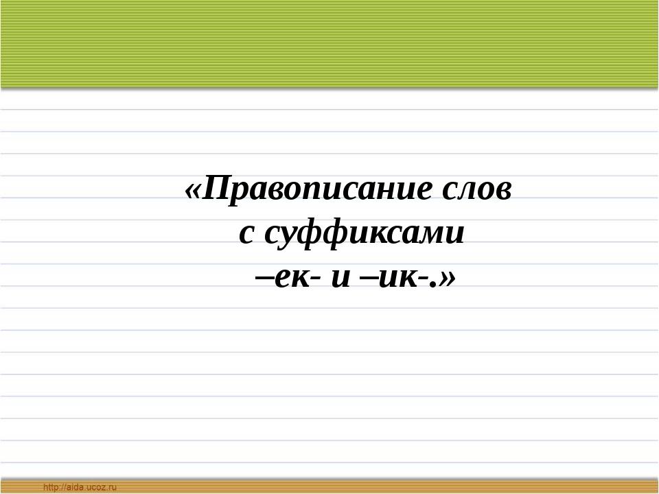 «Правописание слов с суффиксами –ек- и –ик-.» Выполнила учитель начальных кла...