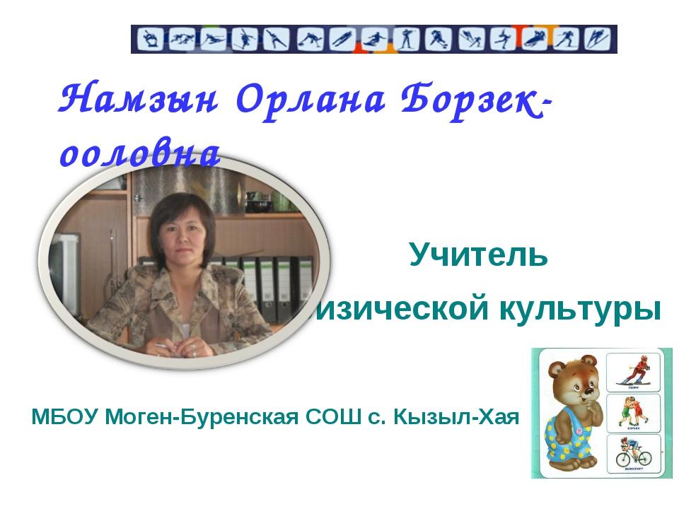 Учитель физической культуры МБОУ Моген-Буренская СОШ с. Кызыл-Хая Намзын Орл...