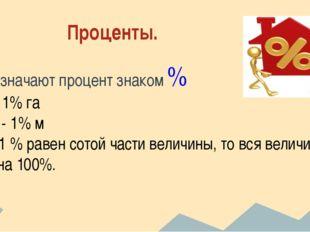Проценты. Обозначают процент знаком % 1а - 1% га 1см - 1% м т.к. 1 % равен с