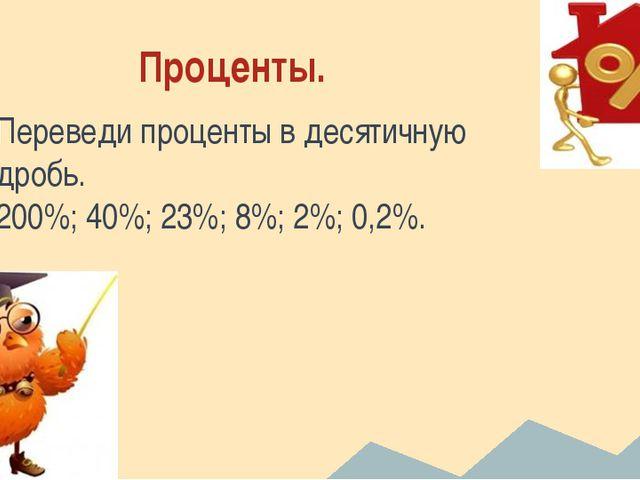 Проценты. Переведи проценты в десятичную дробь. 200%; 40%; 23%; 8%; 2%; 0,2%.