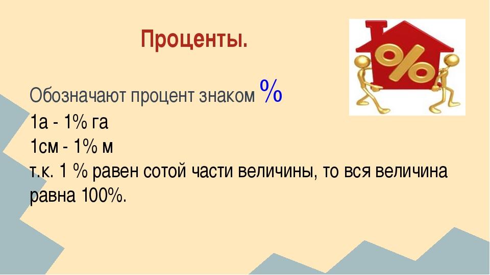 Проценты. Обозначают процент знаком % 1а - 1% га 1см - 1% м т.к. 1 % равен с...