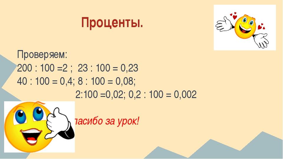 Проценты. Проверяем: 200 : 100 =2 ; 23 : 100 = 0,23 40 : 100 = 0,4; 8 : 100...