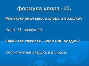 формула хлора - Cl2 Молекулярная масса хлора и воздуха? Хлор- 71, воздух-29.
