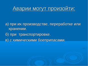 Аварии могут произойти: а) при их производстве, переработке или хранении. б)