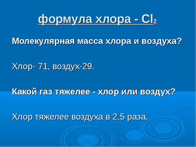 формула хлора - Cl2 Молекулярная масса хлора и воздуха? Хлор- 71, воздух-29....
