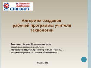 Алгоритм создания рабочей программы учителя технологии Выполнила: Чапаева Л.В