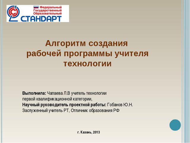 Алгоритм создания рабочей программы учителя технологии Выполнила: Чапаева Л.В...