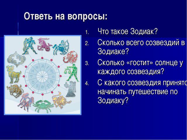 Ответь на вопросы: Что такое Зодиак? Сколько всего созвездий в Зодиаке? Сколь...