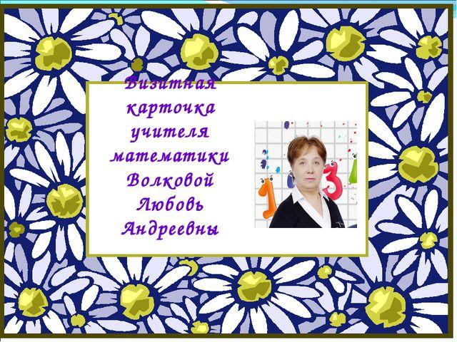 Визитная карточка учителя математики Волковой Любовь Андреевны