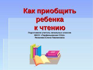 Как приобщить ребенка к чтению Подготовила учитель начальных классов МКОУ «Па
