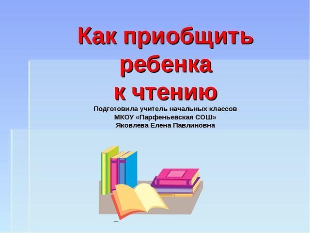 Как приобщить ребенка к чтению Подготовила учитель начальных классов МКОУ «Па...