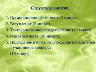 Структура занятия: 1. Организационный момент (5 минут). 2. Вступление (5 мину