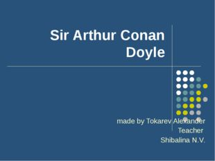 Sir Arthur Conan Doyle made by Tokarev Alexander Teacher Shibalina N.V.