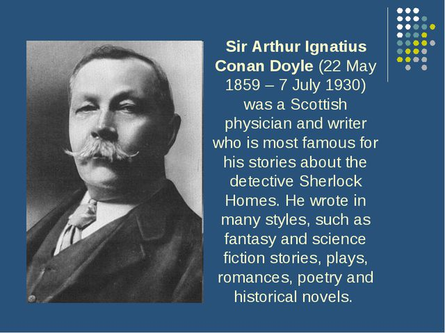 Sir Arthur Ignatius Conan Doyle (22 May 1859 – 7 July 1930) was a Scottish p...