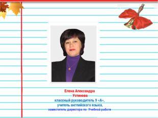 Елена Александра Устинова классный руководитель 9 «А», учитель английского яз