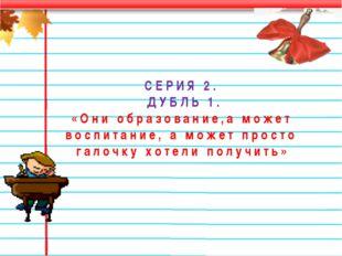СЕРИЯ 2. ДУБЛЬ 1. «Они образование,а может воспитание, а может просто галочку