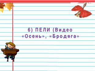 6) ПЕЛИ (Видео «Осень», «Бродяга»