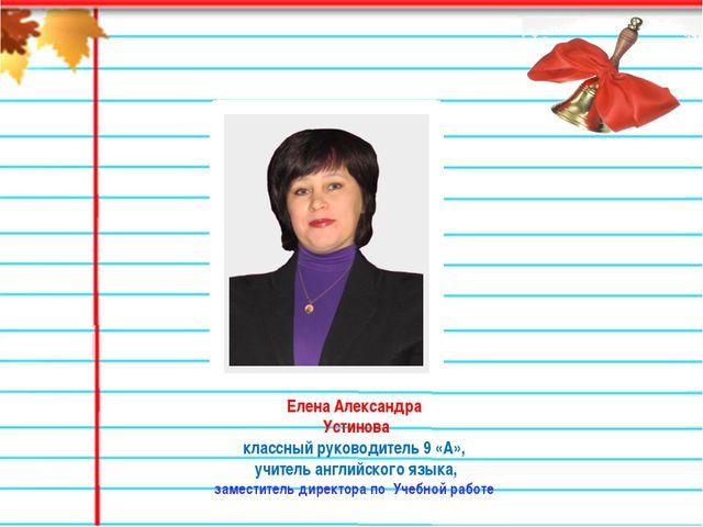 Елена Александра Устинова классный руководитель 9 «А», учитель английского яз...