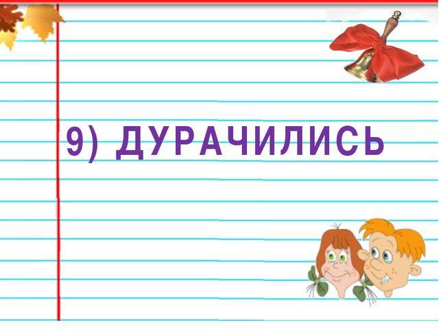 9) ДУРАЧИЛИСЬ